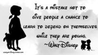It's a mistake not to give people a chance to learn to depend on themselves while they are young. ~Walt Disney