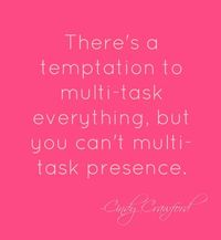 There's a temptation to multi-task everything, but you can't multi-task presence.