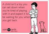 A child isn't a toy you can set down when you're tired of playing with it and expect it to be waiting for you when you get back...... FULL TIME OR NOT