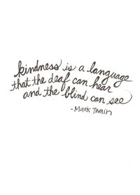 """""""Kindness is a language that the deaf can hear and the blind can see.""""-Mark Twain"""