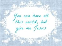You can have all this world, but give me Jesus